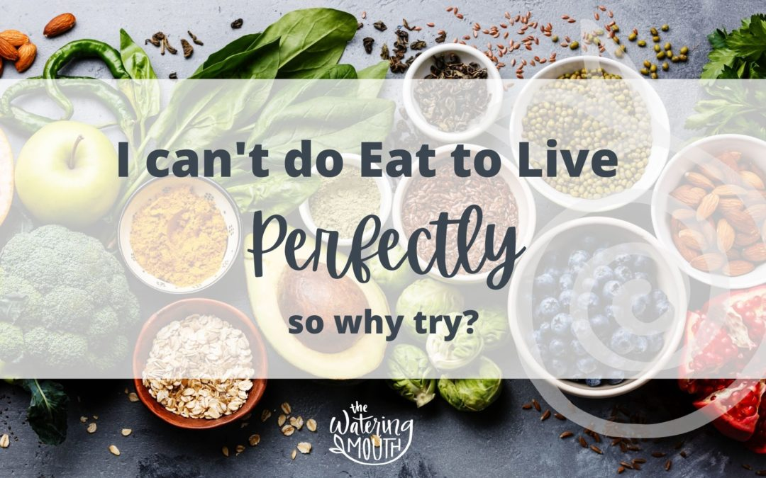 I Can't do Eat to Live Perfectly!